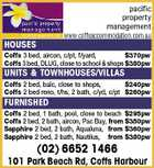 pacific property management www.coffsaccommodation.com.au HOUSES Coffs 3 bed, aircon, c/pt, f/yard, $370pw Coffs 3 bed, DLUG, close to school &amp;amp; shops $380pw UNITS &amp;amp; TOWNHOUSES/VILLAS Coffs 2 bed, balc, close to shops, $240pw Coffs 2 bed reno, t/hs, 2 bath, c/yd, c/pt $260pw FURNISHED Coffs 2 bed, 1 bath, pool, close to beach $295pw Coffs 2 bed, 2 bath, aircon, Pac Bay, from $350pw Sapphire 2 bed, 2 bath, Aqualuna, from $360pw Sapphire 2 bed, 2 bath, Nautilus, from $380pw (02) 6652 1466 101 Park Beach Rd, Coffs Harbour