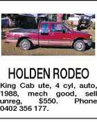 HOLDEN RODEO King Cab ute, 4 cyl, auto, 1988, mech good, sell unreg, $550. Phone 0402 356 177.