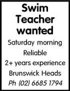 Swim Teacher wanted Saturday morning Reliable 2+ years experience Brunswick Heads Ph (02) 6685 1794