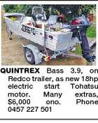 QUINTREX Bass 3.9, on Redco trailer, as new 18hp electric start Tohatsu motor. Many extras, $6,000 ono. Phone 0457 227 501