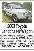 2003 Toyota Landcruiser Wagon Auto, turbo diesel, b/bar, r/racks, winch, DVD player, long range 275L f/t, near new Cooper ATR&amp;#39;s, RWC $39,500ono. 4636 1515