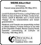 WEIRE Albert Neil Of Pomona. Passed away peacefully 9th May 2013. Aged 80 years. Loved Husband of Yvonne. Loving Father and Father-in-law of Dianne &amp;amp; Peter, Linda &amp;amp; Ian, Trevor, Geoff &amp;amp; Michelle and a much loved &amp;quot;Poppy&amp;quot; to his Grandchildren and Greatgrandchildren Relatives and Friends are respectfully invited to attend Albert&amp;#39;s Funeral Service to be held at the Drysdale Chapel, Noosa Cooroy Road, Tewantin commencing at 2.30 pm on Thursday 16th May 2013.