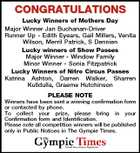 CONGRATULATIONS Lucky Winners of Mothers Day Major Winner Jan Buchanan-Driver Runner Up - Edith Eyears, Gail Millers, Venita Wilson, Merril Patrick, S Dennien Lucky winners of Show Passes Major Winner - Window Family Minor Winner - Sonia Fitzpatrick Lucky Winners of Nitro Circus Passes Katrina Ashton, Darren Walker, Sharren Kulldulla, Graeme Hutchinson PLEASE NOTE Winners have been sent a winning confirmation form or contacted by phone. To collect your prize, please bring in your Confirmation form and Identification. Please note all competition winners will be published only in Public Notices in The Gympie Times.