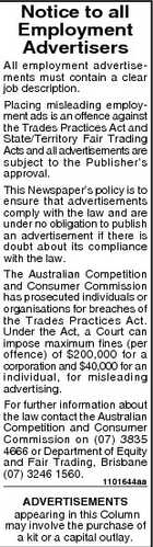 Notice to all Employment Advertisers All employment advertisements must contain a clear job description. Placing misleading employment ads is an offence against the Trades Practices Act and State/Territory Fair Trading Acts and all advertisements are subject to the Publisher&amp;#39;s approval. This Newspaper&amp;#39;s policy is to ensure that advertisements comply with the law and are under no obligation to publish an advertisement if there is doubt about its compliance with the law. The Australian Competition and Consumer Commission has prosecuted individuals or organisations for breaches of the Trades Practices Act. Under the Act, a Court can impose maximum fines (per offence) of $200,000 for a corporation and $40,000 for an individual, for misleading advertising. For further information about the law contact the Australian Competition and Consumer Commission on (07) 3835 4666 or Department of Equity and Fair Trading, Brisbane (07) 3246 1560. 1101644aa ADVERTISEMENTS appearing in this Column may involve the purchase of a kit or a capital outlay.