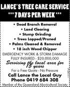 LANCE&amp;#39;S TREE CARE SERVICE *** 7 DAYS PER WEEK *** * Dead Branch Removal * Land Clearing * Stump Grinding * Trees Lopped/Pruned * Palms Cleaned &amp;amp; Removed * 18 inch Wood Chipper Servicing the local area for 15 years For a Free Quote - No Pressure Call Lance the Local Guy Phone 0419 684 308 1101967ad EMERGENCY WORK &amp;amp; STORM DAMAGE FULLY INSURED - $20,000,000 Member of the Queensland Aboricultural Society
