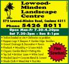 1455524acH LowoodMinden Landscape Centre 572 Lowood-Minden Road, Coolana 4311 Phone 5426 8011 Open Mon-Fr 7.30-4.30pm Sat 7.30-3pm - Sun 8-1pm * Trailers loaded on site * Deliveries no problem * Koppers Logs * Sleepers * Garden Edge Boulders * Gravel: Drainage &amp;amp; Decorative * Pavers * Pinebark * Woodchip * S/cane Mulch * Organic Garden Blend * Potting Mix * Top Soil * Brickies&amp;#39; Loam * White Sand * Washed Sand * Concrete Blend &amp;amp; Cement * Shade Cloth * Weed Mat * Post Mix Pine Sawdust