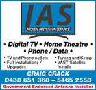 * Digital TV * Home Theatre * * Phone / Data * * TV and Phone outlets * Full installations / Upgrades * Tuning and Setup * VAST Satellite Installs CRAIG CRACK 0438 651 368 - 5465 2558 Government Endorsed Antenna Installer Installer