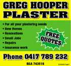 GREG HOOPER PLASTER * For all your plastering needs * New Homes * Renovations FRE * Small Jobs QUO E TES * Repairs * Insurance work Phone 0417 789 232 BSA 743516 3208301aaH