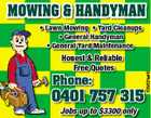 MOWING &amp;amp; HANDYMAN Honest &amp;amp; Reliable Free Quotes Phone: 0401 757 315 Jobs up to $3300 only 4009524aaHC * Lawn Mowing * Yard Cleanups * General Handyman * General Yard Maintenance