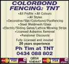 COLORBOND FENCING: TNT *All Profile *All Colours *All Styles *Decorative/Slat/Colorbond/Poolfencing *Steel Weldmesh/Glass *Electric/Sliding Gates/Lattice/Mowing Strips *Licensed Asbestos Removal *Pensioner Discounts Fully Licensed and insured 20 years experience Ph Tim at TNT 0434 088 802 QBSA 1040447