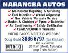 NARANGBA AUTOS  Mechanical Repairing & Servicing  Fuel Injection  Wheel Alignment  New Vehicle Warranty Service  Brakes & Clutches  Tyres  Batteries  Air Conditioning  Safety Certificates  12mth/20,000klm Warranty CREDIT CARDS & EFTPOS WELCOME Doug Gould 3886 6797 (Ian Kilshaw) ARC Lic # AU09187 26 Main Street, Narangba (opp Train Station)