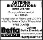 1101703abH ANTENNA Antenna INSTALLATIONS BOTH UHF/VHF Installations service! Prompt, efficient 1101703AA ALL AREAS BOTH UHF/VHF * Large range of Plasma and LCD TV&amp;#39;s Prompt, efficient service! * Set Top Boxes * Digital TV specialist ALL AREAS FREE QUOTES Kleidon&amp;#39;s Gatton Betta Electrical Betta Electrical 49 Railway Street, Gatton 49 Railway Street Gatton Ph. (07) 5462 1197 Ph (07) 5462 1197