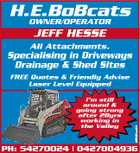 H.E.BoBcats OWNER/OPERATOR JEFF HESSE All Attachments. Specialising in Driveways Drainage &amp;amp; Shed Sites I&amp;#39;m still around &amp;amp; going strong after 28yrs working in the Valley 3851464acHC FREE Quotes &amp;amp; Friendly Advise Laser Level Equipped PH: 54270024 | 0427004936