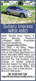 Subaru Impreza WRX AWD 2006, 32,000 kms, Hatch, 4door, Manual, Premium Unleaded, AWD, 4-cylinder, Excellent condition, VIN: jfigggkd36g030834, Ext: Grey / Int: Grey, Rego: WRX413, Rego Exp: 06/13. One of the finest examples of a stock standard WRX hatch you are likely to find. Mint condition, genuine K&amp;#39;s, log booked, only change is sports exhaust. Genuine reason for sale. If you want an untouched WRX, this is the one. Can e-mail photos. $22,500 Wandoan. M: 0429 065 768 nigel@wandoanrealty.com.a