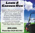 LAWN &amp;amp; GARDEN RUN --------------------------------------Based in Maroochy Kawana are with great potential for growth 132 Clients, established 10 years, Body Corporate residential and retirement complexes, solid cash flow. Includes Honda power equipment, tools, trailers. and John Deer Ride on mower. --------------------------------------$35,000. Phone Dan 0429 803 842