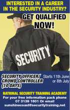 INTERESTED IN A CAREER IN THE SECURITY INDUSTRY? GET QUALIFIED 5222761aaHC NOW! SECURITY OFFICER/ Starts 11th June CROWD CONTROLLER or 8th July (10 DAYS) NATIONAL SECURITY TRAINING ACADEMY For your free information pack phone 07 3139 1601 Or email sunshinecoast@securitytraining.net