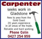 Carpenter seeks work in Gladstone New to area from the Gold Coast 20 years experience in all areas of the trade. Reliable and hard working. Phone Colin 0427 254 959