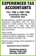 "EXPERIENCED TAX ACCOUNTANTS FULL TIME or PART TIME accountants offering immediate start. We seek ambitious, qualified/ near qualified or experienced accountants with 2-5 years experience in public practice. You will have strong attention to detail with good communication skills and enjoy working in a team environment. Duties Include: * Financial statement preparation, incl. SMSF * Income tax returns preparation - all types * GST Compliance and BAS / IAS Attractive salary package will be negotiated for right candidates. Applications Close 31/05/2013 Forward your resume to ""Manager, PO Box 1929, Hervey Bay, QLD 4655""."