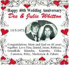 Happy 40th Wedding Anniversary Des &amp;amp; Julie Whitton 19/5/1973 Congratulations Mum and Dad on 40 years together. Love Tina, Daniel, Jason, Rebecca. Grandkids Biancha, Kiarraha, Erika, Cameron, Riley, Mackenzie &amp;amp; Zahara