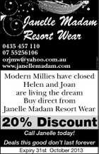 0435 457 110 07 55256106 ozjmw@yahoo.com.au www.janellemadam.com 5234253aahc Janelle Madam Resort Wear Modern Millies have closed Helen and Joan are living the dream Buy direct from Janelle Madam Resort Wear 20% Discount Call Janelle today! Deals this good don't last forever Expiry 31st October 2013