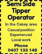 Semi Side Tipper Operator In the Oakey area Casual position Experienced Local work Phone 0407 133 148