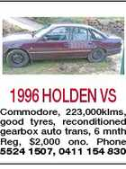 1996 HOLDEN VS Commodore, 223,000klms, good tyres, reconditioned gearbox auto trans, 6 mnth Reg, $2,000 ono. Phone 5524 1507, 0411 154 830
