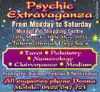 5235704AAHC Psychic Extravaganza From Monday to Saturday Morayfield Shopping Centre 13th May to 18th May 2013 International Psychics Tarot Palmistry Numerology Clairvoyance Medium Readings on: Business, Families & Relationships All enquiries phone Donna Mobile: 0422 647 721
