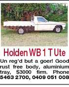 Holden WB 1 T Ute Un reg'd but a goer! Good rust free body, aluminium tray, $3000 firm. Phone 5463 2700, 0409 051 008