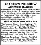 2013 GYMPIE SHOW ADVERTISING DEADLINES Please note: The Gympie Times office, 44 Nash Street Gympie will be closed on Friday May 17th. Classifieds for Saturday May 18th edition of The Gympie Times can still be placed up until 2pm by calling 1300 136 181. www.localclassifieds.com.au DISPLAY ADVERTISING DEADLINES The Gympie Times - Saturday May 17th Booking deadline: Wed May 18th, 2.00pm Copy deadline: Wed May 18th, 4.00pm The Gympie Times - Tuesday May 21st Booking deadline: Thur May 16th, 10.00am Copy deadline: Thur May 16th, 2.00pm Cooloola Advertiser - Tuesday May 21st Booking deadline: Wed May 18th, 2.00pm Copy deadline: Wed May 18th, 4.00pm