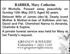BARBER, Mary Catherine Of Wurtulla. Passed away peacefully on Sunday 12th May 2013. Aged 92 years. Beloved Wife of James (dec'd). Dearly loved Mother & Mother-in-law of Kathleen and Ian, David and Pat. Cherished Nanna to Amanda, Charlotte & Sophie. A private funeral service was held for Mary at her Family's request.