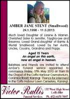 AMBER JANE STENT (Smallwood) 24.1.1998 - 11.5.2013 Much loved Daughter of Lorene &amp;amp; Warren. Cherished Sister to Jennifer, Taygha-Lee and Breanna. Loved Grand-daughter of Barrie &amp;amp; Murial Smallwood. Loved by her Aunts, Uncles, Cousins, Grandma and Poppy. Aged 15 Years An angel on this earth, now an angel in heaven. Relatives and Friends are invited to attend Amber&amp;#39;s Funeral service appointed to commence Friday, 17th May 2013 at 11am in the Chapel of the Coffs Harbour Crematorium, Coramba Road, Karangi. Thence for interment in the Coffs Habour Lawn Cemetery, Karangi.