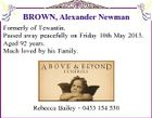 BROWN, Alexander Newman Formerly of Tewantin. Passed away peacefully on Friday 10th May 2013. Aged 92 years. Much loved by his Family. Rebecca Bailey - 0433 154 530