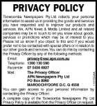 PRIVACY POLICY 1101533AA Toowoomba Newspapers Pty Ltd collects your personal information to assist us in providing the goods and services you have requested and to improve our products and services. We, APN News &amp;amp; Media Limited and all related companies may be in touch to let you know about goods, services or promotions which may be of interest to you. Please let us know if you object to this and if you would prefer not to be contacted with special offers or in relation to our other goods and services. You can do this by contacting the Privacy Officer by any of the following methods. Email: privacy@ssc.apn.com.au Telephone: 1300 130 590 Facsimile: 07 5456 6937 Mail: The Privacy Officer APN Newspapers Pty Ltd PO Box 8060 MAROOCHYDORE D.C. Q 4558 You can gain access to your personal information by contacting the Privacy Officer. A complete copy of the Toowoomba Newspapers Pty Ltd Privacy Policy is available from the Privacy Officer on request.