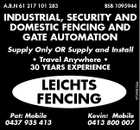 A.B.N 61 217 101 283 BSB 1095944 INDUSTRIAL, SECURITY AND DOMESTIC FENCING AND GATE AUTOMATION LEICHTS FENCING Pat: Mobile 0437 935 413 Kevin: Mobile 0413 800 007 4734510aa Supply Only OR Supply and Install * Travel Anywhere * 30 YEARS EXPERIENCE