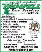 Coastwide Specialising in: * Large difficult &amp;amp; dangerous trees * Problem limbs &amp;amp; branches * Total site clearing * Stump grinding/removal * EWP &amp;amp; bobcat hire * Onsite mulching * Storm &amp;amp; Insurance work * Exp. Climbers &amp;amp; Staff Est 2000 Fully insured - Free quotes Buderim Office 5445 2872 $20m PL Ross Mackay 0402 700 701 trimfell@bigpond.com