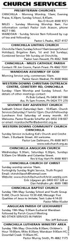 CHURCH SERVICES PRESBYTERIAN CHURCHES CHINCHILLA - Morning Worship, 10am; Evening Praise, 6.30pm; Sunday School, 8.45am. Rev D Knott 4668 9721 MILES - Sunday Morning Worship 9am. For information contact Pastor Josh Acason, phone 4627 1180. WANDOAN - Sunday Service 9am followed by cup of tea and fellowship. Pastor L Peake, 4627 4157 CHINCHILLA UNITING CHURCH Chinchilla 10am; Sunday School 10am (except School Holidays); Brigalow 8am, 1st and 3rd Sundays; Combined Service 5th Sunday at Chinchilla. Pastor Iven Hewett, Ph 4662 7848 CHINCHILLA - MILES CATHOLIC PARISH Contact: FR Jim Cronin, Parish Priest. Ph 4662 7031 WANDOAN ASSEMBLY OF GOD Morning Service only, commences 10am. Pastor Kevin Wedrat, Ph 4668 9666 WESTERN DOWNS CHRISTIAN OUTREACH CENTRE, CEMETERY RD, CHINCHILLA Sunday: 10am Worship and Sunday School. For details of other meetings contact: Ps Bob Collard, Ph 0408 067 068 Ass. Ps Sam Fromm, Ph 0424 771 270 SEVENTH DAY ADVENTIST CHURCH Sabbath School (Saturday) 9am - 10:45am. Church Services (Saturday) 11am to 12pm. Church Fellowship Luncheon first Saturday of every month. All Welcome. Pastor Ricardo Scheffer ph: 0432 318 607 or email: ricardoscheffer@adventist.org.au WESTERN DOWNS COMMUNITY CHURCH CHINCHILLA Sunday Service including Kid's Church and Creche 10am. 3 Burbank Street. All welcome. Pastor Lee Dallmann, Ph 4668 9471 www.wdcchurch.org.au CHINCHILLA ANGLICAN CHURCH Wednesdays 9.30am, Saturdays 6.30pm, Sundays 9.30am Cnr Middle and Colamba Street. Rev'd Kay Hart Ph 4668 9001 CHINCHILLA CHURCH OF CHRIST Sunday worship service 10am. Fortnightly Sunday Night Service, Truth Project Email: chinchillacofc@hotmail.com Website: www.chinchillachurchofchrist.weebly.com Erik Liljegren ph: 0400 657 328 or Dan Feldhahn ph: 4669 1980 CHINCHILLA BAPTIST CHURCH Sunday 19th May: Sunday School and Youth Group 9 AM; Church Service 10:30 AM; Message: Five Qualities of Jesus to Imitate; Text: Luke 4:14-20 Pastor Mike Kluske ANGLICAN PARISH OF LEICHHARDT CHINCHILLA LUTHERAN MINISTRY AREA 5151385al Sunday 19th May: 9.00am Eucharist Wandoan followed by Parish Council Meeting NO OTHER SERVICES IN PARISH Rev Jeff Balnaves Sunday 19th May: Chinchilla 8:30am; Children's Hour 10:00am; Miles 8:30am; Wandoan 9:00am HC; Downfall Creek 11:00am HC. Pastor Murray Smith, Ph 4662 7175