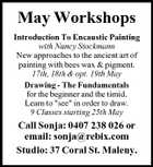 May Workshops Introduction To Encaustic Painting with Nancy Stockmann New approaches to the ancient art of painting with bees wax &amp;amp; pigment. 17th, 18th &amp;amp; opt. 19th May Drawing - The Fundamentals for the beginner and the timid. Learn to &amp;quot;see&amp;quot; in order to draw. 9 Classes starting 25th May Call Sonja: 0407 238 026 or email: sonja@rebix.com Studio: 37 Coral St. Maleny.