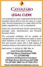 LEGAL CLERK I am looking for a super-organised individual with excellent typing skills to join my team as a legal clerk. Previous experience in a legal office will be highly regarded but is not a prerequisite. Duties are varied and may include conveyancing, paralegal work, administrative and Personal Assistant duties. The successful candidate will be capable of managing their own workload and eager to assist other members of the team. I am looking for a fast and accurate typist with a high degree of computer literacy and a desire to learn new skills. Applications in writing by 28th May to Level 2 Arcadia Building, 157 High Street, Stanthorpe 4380. V.C. CATANZARO Solicitor and Registered Tax Agent 157 High Street, Stanthorpe Qld 4380 Tel: 07 4681 3004 Fax: 07 4681 2511 Email: karenleet@vccatanzaro.com.au