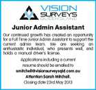 Junior Admin Assistant Our continued growth has created an opportunity for a Full Time Junior Admin Assistant to support the current admin team. We are seeking an enthusiastic individual, who presents well, and holds a manual driver's license. Applications including a current resume should be emailed to smitchell@visionsurveysqld.com.au Attention Sarah Mitchell. Closing date 23rd May 2013