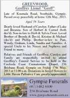 GREENWOOD, Geoffrey Lionel &amp;quot;Geoff&amp;quot; Late of Koumala Road, Southside, Gympie. Passed away peacefully at home 12th May, 2013. Aged 56 Years Dearly loved Husband of Carolyn. Father of Luke and Breanna. Son of Herbert &amp;amp; Carmel (both dec&amp;#39;d). Son-in-law to Herb &amp;amp; Sylvia Frost. Loved Brother of Brenda &amp;amp; David, Kristine &amp;amp; Michael (dec&amp;#39;d) and Phillip. Brother-in-law to Pam, Wendy, Graham, Linda, Sandra and Families. A special Uncle to his Nieces and Nephews and Friend to many. Relatives and Friends of Geoffrey, Carolyn and Family are respectfully invited to attend Geoffrey&amp;#39;s Funeral Service to be held in the Cooloola Coast Crematorium Chapel, 236 Brisbane Road, Gympie on Friday 17th May, 2013 at 11.00 a.m. Donations in lieu of flowers to Little Haven Palliative Care greatly appreciated.