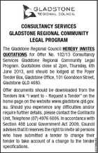 CONSULTANCY SERVICES GLADSTONE REGIONAL COMMUNITY LEGAL PROGRAM 5237598AAHC The Gladstone Regional Council HEREBY INVITES QUOTATIONS for Offer No. 102/13 Consultancy Services Gladstone Regional Community Legal Program. Quotations close at 2pm, Thursday, 6th June 2013, and should be lodged at the Foyer Tender Box, Gladstone Office, 101 Goondoon Street, Gladstone QLD 4680. Offer documents should be downloaded from the Tenders link &amp;quot;I want to - Request a Tender&amp;quot; on the home page on the website www.gladstone.qld.gov. au. Should you experience any difficulties and/or require further details, please contact the Contracts Unit, Telephone (07) 4976 6006. In accordance with Section 488 Local Government Act 2009, Council advises that it reserves the right to invite all persons who have submitted a tender to change their tender to take account of a change to the tender specifications.