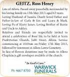 GEITZ, Ross Henry Late of Allora. Passed away peacefully, surrounded by his loving family on 13th May 2013, aged 63 years. Loving Husband of Juanita. Dearly loved Father and Father-in-law of Carla &amp;amp; Jim and Laura &amp;amp; Mark. Loving Pa of Harry James. Loving Brother of Barrie and Uncle to Ashley. Relatives and friends are respectfully invited to attend a celebration of Ross&amp;#39; life, to be held at Scots Presbyterian Church, Jubb Street, Allora. Service commencing at 10:00am on Friday 17th May 2013, followed by interment at Allora Lawn Cemetery. In lieu of flowers donations may be made to Allora Chaplaincy, gift envelopes available at the church. &amp;quot; In God&amp;#39;s Care.&amp;quot; Ph 4667 8700