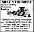 "Workshop & on farm Tractor & Machinery Repairs 3022305aaH MIKE STUHMCKE Town & Country Mechanical Services Specialising in Belarus Tractors & Parts. Also Lathe & Milling Machine work available. Ph: 4622 7211 A/H: 4622 3522 Mobile: 0427 310 291. Fax 4622 7511 Shed 3/166 Mitchell Road, Roma ""Your Problem is My Business''"