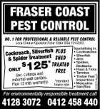 FRASER COAST PEST CONTROL NO. 1 FOR PROFESSIONAL & RELIABLE PEST CONTROL Local Owner/Operator Peter Stiler BSA 1012203 $ 125* TREATED FREE ONLY (inc. ceilings and s. external wall cavitie ) Plus 12 mth warranty *standard house size Specialising in: * Cockroaches * Silverfish * Ants * Spiders, Redbacks * Fleas & Ticks * Termites * Timber Pest Inspections * Mosquitos * Sandflies 2202314aaH fish Cockroach, Silver t PLUS eatmen SHED & Spider Tr For environmentally responsible treatment call 4128 3072 0412 458 440