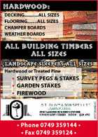 HARDWOOD: DECKING...........ALL SIZES FLOORING........ALL SIZES CHAMPER BOARDS WEATHER BOARDS ALL BUILDING TIMBERS ALL SIZES LANDSCAPE SLEEPERS ALL SIZES Hardwood or Treated Pine 4267364ABHC * SURVEY PEGS & STAKES * GARDEN STAKES * FIREWOOD * Phone 0749 359144 * * Fax 0749 359124 *