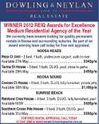 WINNER 2012 REIQ Awards for Excellence Medium Residential Agency of the Year We currently have tenants looking for quality permanent rentals in Noosa and surrounding suburbs. Be part of an award winning team call today for free rent appraisal. NOOSA HEADS Peza Ct Unit - 2 bed, 1 bath, undercover carport, walk to river Available 27th May............................................................... $340p/w Tarina St House - 3 bed, 1 bath, DLUG, pool, close to parks Available 29th May ..............................................................$450p/w NOOSA SOUND Cooran Ct House - 4 bed, 3 bath, DLUG, fully furnished, private jetty Available 30th May ...........................................................$1,100p/w SUNRISE BEACH Rainbow Cres House - 4 bed, 3 bath, DLUG, fully furnished, pool Available NOW .................................................................... $635p/w Southern Cross Pde House - 5 bed, 3 bath, DLUG, pool Available 31st May............................................................... $590p/w FOR FREE RENTAL APPRAISAL CALL TODAY 07 5447 3566 or email rentals@dowlingneylan.com.au