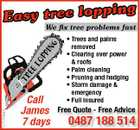 ping Easy tree lop 5175259aaHC TR EE LO P P IN G We fix tree problems fast Call James 7 days * Trees and palms removed * Clearing over power & roofs * Palm cleaning * Pruning and hedging * Storm damage & emergency * Full insured Free Quote - Free Advice 0487 188 514