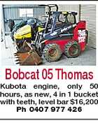 Bobcat 05 Thomas Kubota engine, only 50 hours, as new, 4 in 1 bucket with teeth, level bar $16,200 Ph 0407 977 426