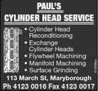 * Cylinder Head Reconditioning * Exchange Cylinder Heads * Flywheel Machining * Manifold Machining * Surface Grinding 113 March St, Maryborough 5219399aa PAUL'S CYLINDER HEAD SERVICE Ph 4123 0016 Fax 4123 0017
