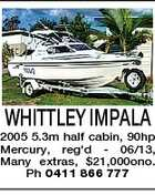 WHITTLEY IMPALA 2005 5.3m half cabin, 90hp Mercury, reg&amp;#39;d - 06/13, Many extras, $21,000ono. Ph 0411 866 777